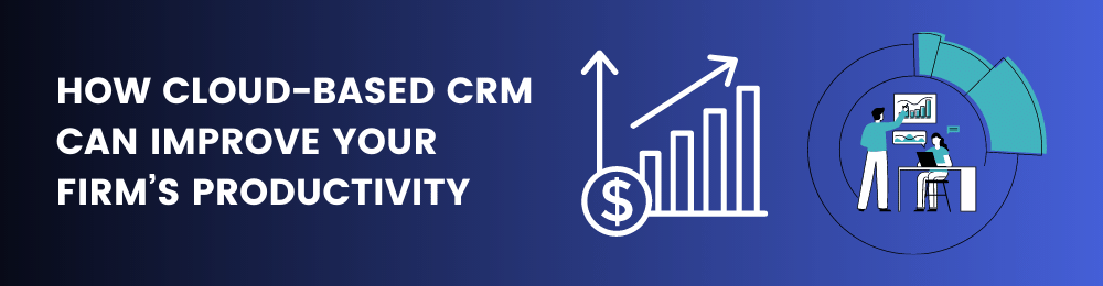How Cloud-Based CRM Can Improve Your Firm's Productivity