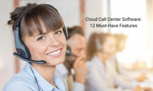 Cloud Call Center Software - 12 Must-Have Features